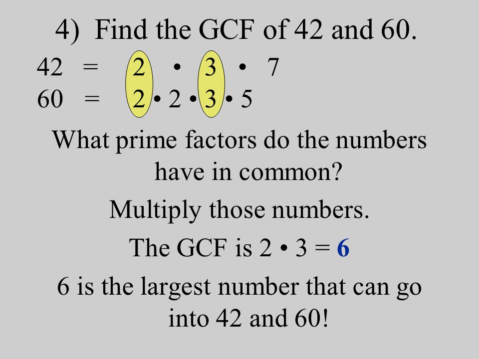 4) Find the GCF of 42 and 60. What prime factors do the numbers have in common? Multiply those numbers. The GCF is 2 3 = 6 6 is the largest number tha