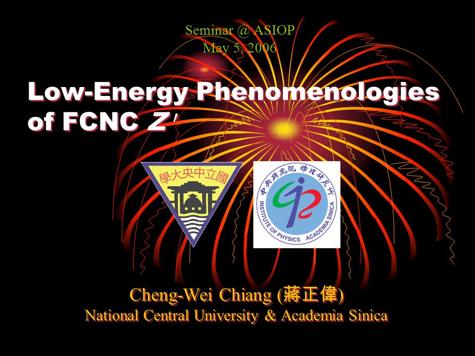 Low-Energy Phenomenologies of FCNC Z 0 Cheng-Wei Chiang ( 蔣正偉 ) National Central University & Academia Sinica Cheng-Wei Chiang ( 蔣正偉 ) National Central University & Academia Sinica Seminar @ ASIOP May 5, 2006