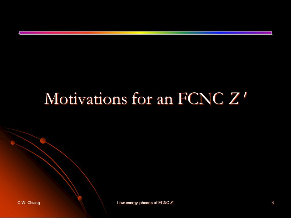 C.W. ChiangLow-energy phenos of FCNC Z 3 Motivations for an FCNC Z 0