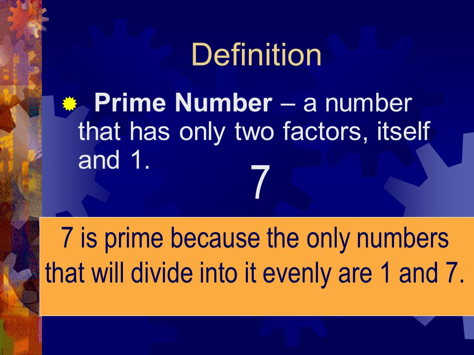 Examples of Prime Numbers 2, 3, 5, 7, 11, 13, 17, 19 Special Note: One is not a prime number.