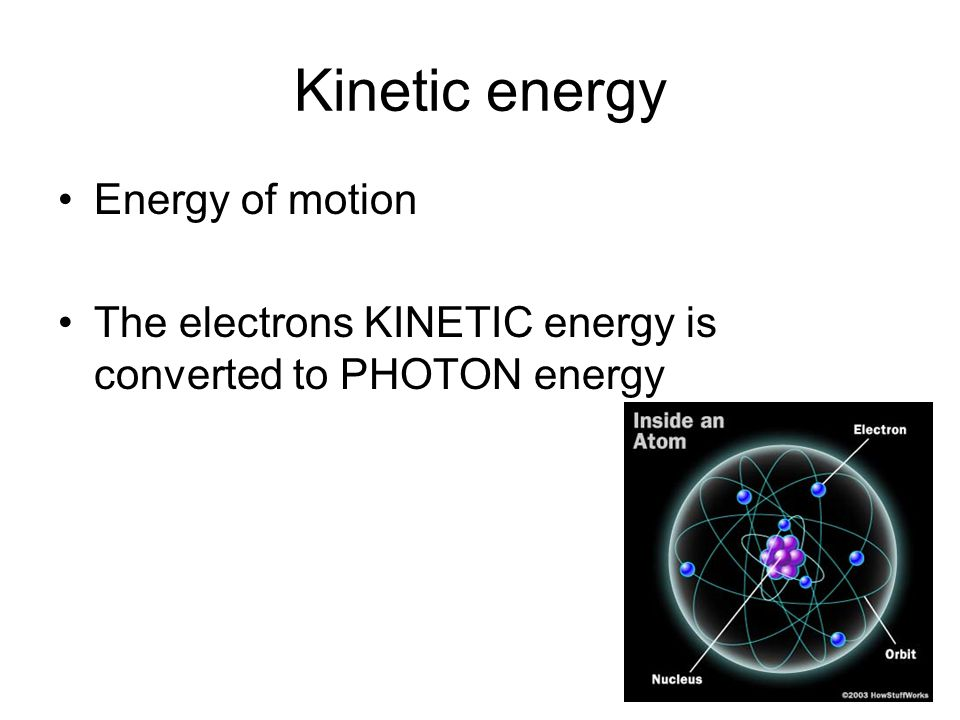 Kinetic energy Energy of motion The electrons KINETIC energy is converted to PHOTON energy