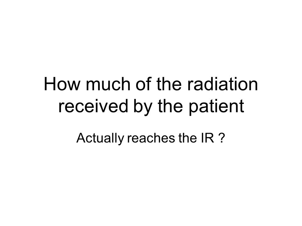 How much of the radiation received by the patient Actually reaches the IR ?