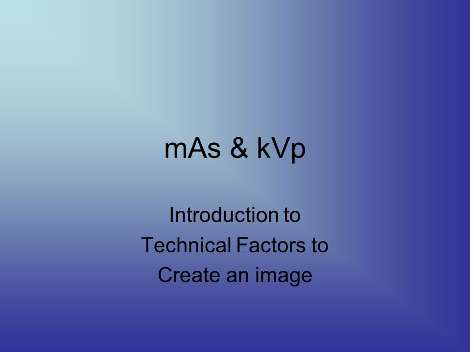 mAs & kVp Introduction to Technical Factors to Create an image
