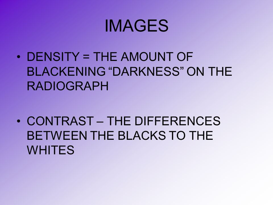 """IMAGES DENSITY = THE AMOUNT OF BLACKENING """"DARKNESS"""" ON THE RADIOGRAPH CONTRAST – THE DIFFERENCES BETWEEN THE BLACKS TO THE WHITES"""