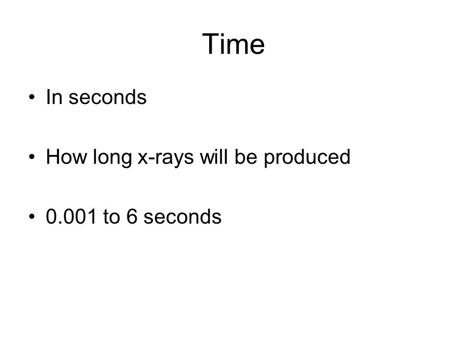 Time In seconds How long x-rays will be produced 0.001 to 6 seconds