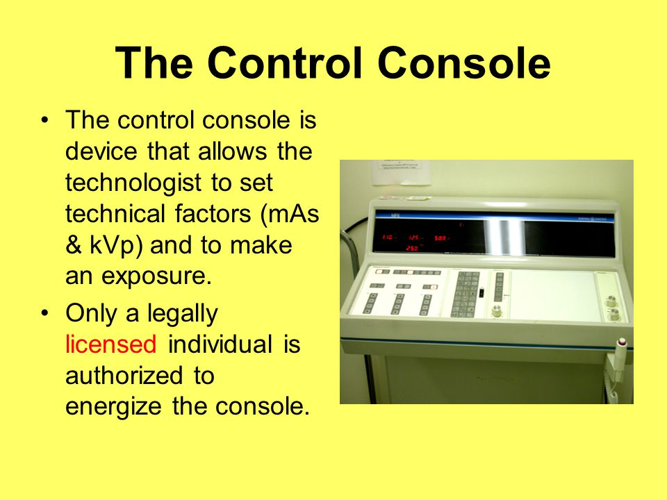 The Control Console The control console is device that allows the technologist to set technical factors (mAs & kVp) and to make an exposure. Only a le