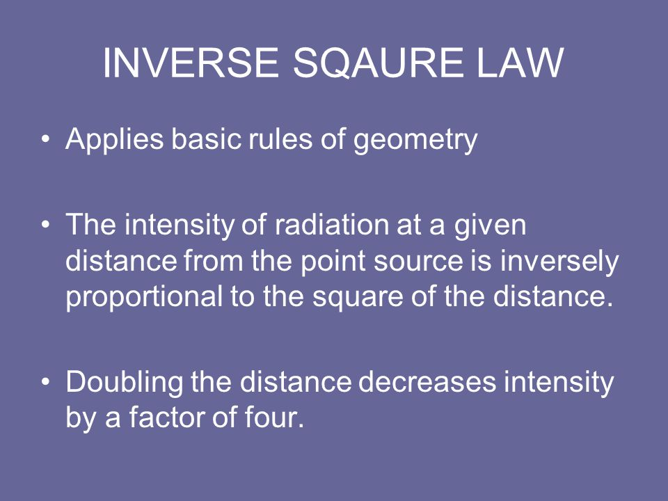 INVERSE SQAURE LAW Applies basic rules of geometry The intensity of radiation at a given distance from the point source is inversely proportional to t