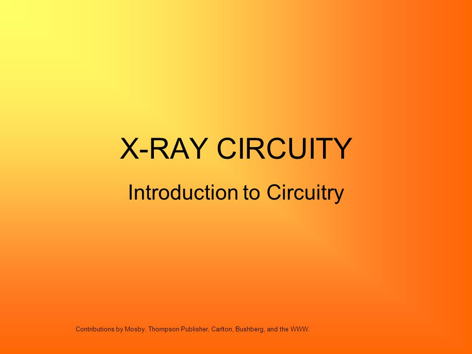 X-RAY CIRCUITY Introduction to Circuitry Contributions by Mosby, Thompson Publisher, Carlton, Bushberg, and the WWW.