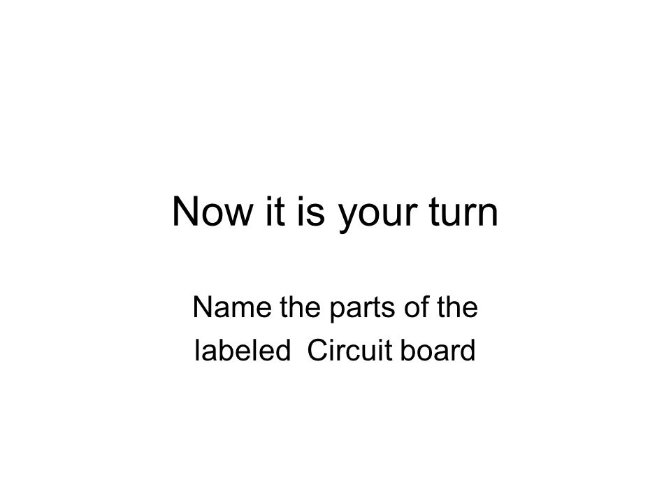 Now it is your turn Name the parts of the labeled Circuit board