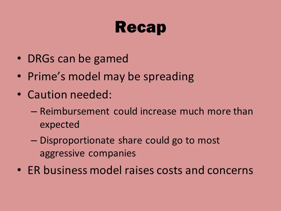 Recap DRGs can be gamed Prime's model may be spreading Caution needed: – Reimbursement could increase much more than expected – Disproportionate share