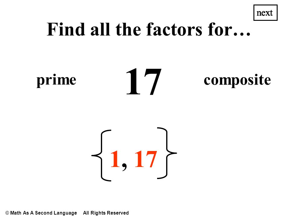 17 1,1, next Find all the factors for… prime composite next © Math As A Second Language All Rights Reserved