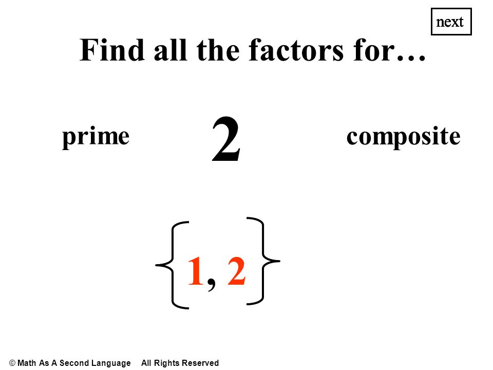 10 1,1, 2,2,5,5, next Find all the factors for… prime composite next © Math As A Second Language All Rights Reserved