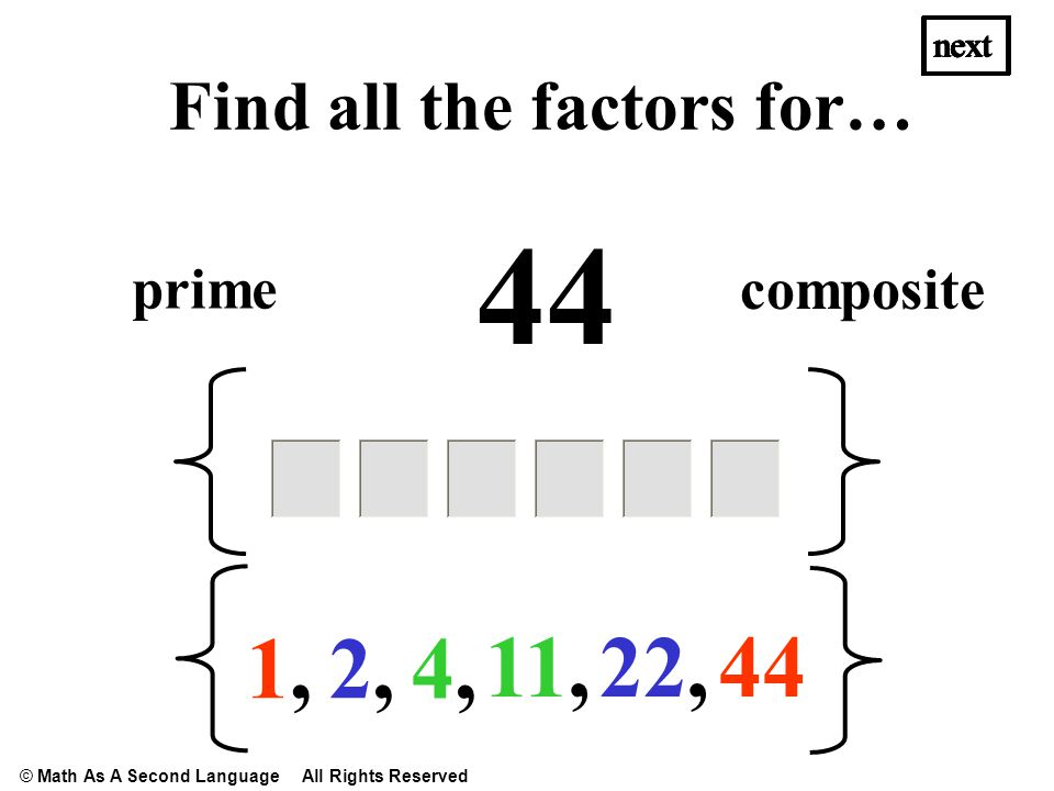 44 1,1, 2,2, 22, 4,4, next Find all the factors for… 11, next prime composite next © Math As A Second Language All Rights Reserved