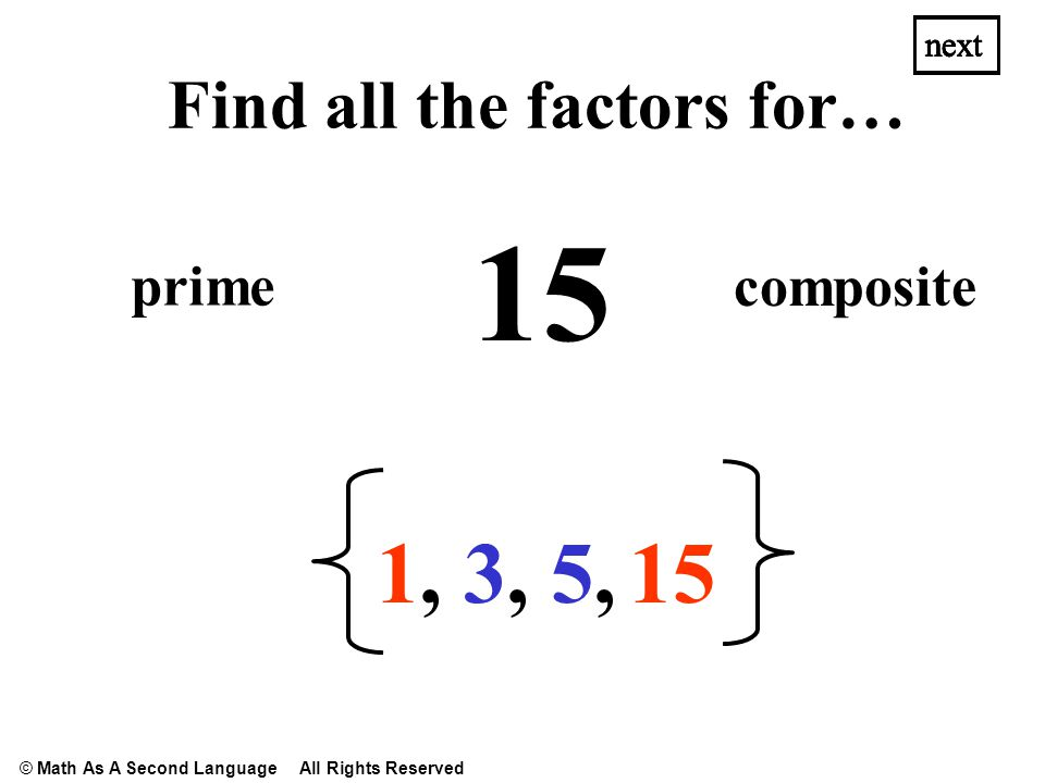15 1,1, 3,3,5,5, next Find all the factors for… prime composite next © Math As A Second Language All Rights Reserved