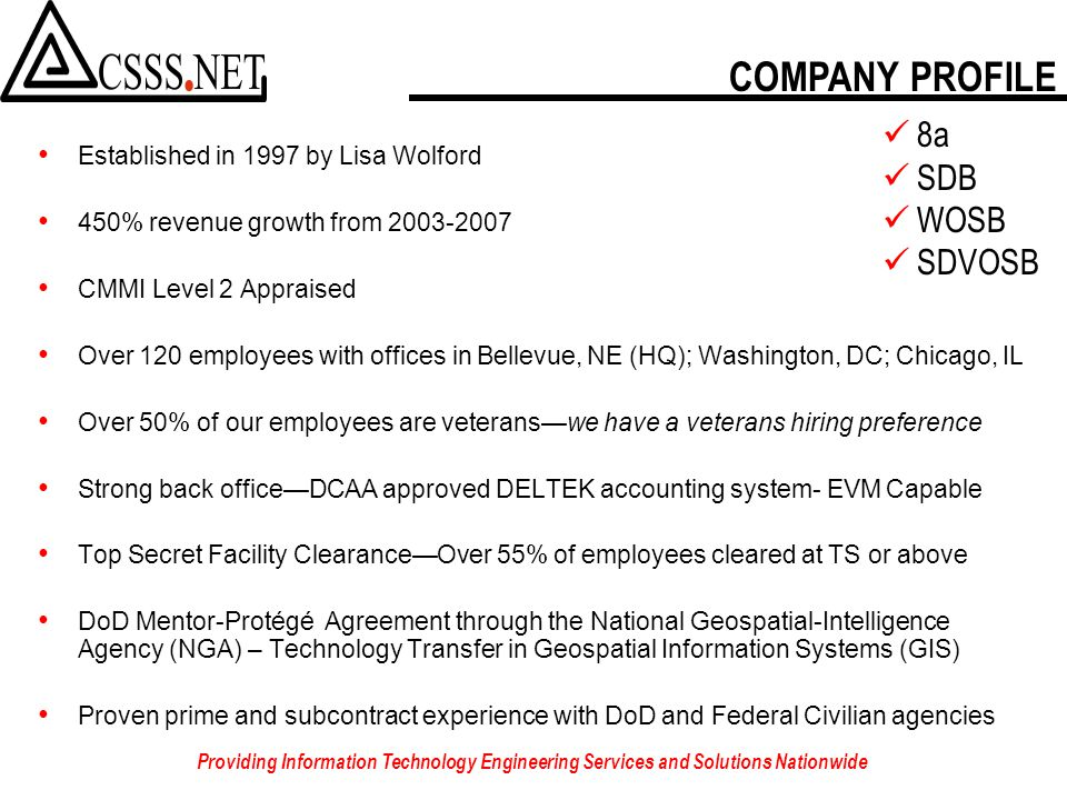 Established in 1997 by Lisa Wolford 450% revenue growth from 2003-2007 CMMI Level 2 Appraised Over 120 employees with offices in Bellevue, NE (HQ); Washington, DC; Chicago, IL Over 50% of our employees are veterans—we have a veterans hiring preference Strong back office—DCAA approved DELTEK accounting system- EVM Capable Top Secret Facility Clearance—Over 55% of employees cleared at TS or above DoD Mentor-Protégé Agreement through the National Geospatial-Intelligence Agency (NGA) – Technology Transfer in Geospatial Information Systems (GIS) Proven prime and subcontract experience with DoD and Federal Civilian agencies COMPANY PROFILE 8a SDB WOSB SDVOSB Providing Information Technology Engineering Services and Solutions Nationwide