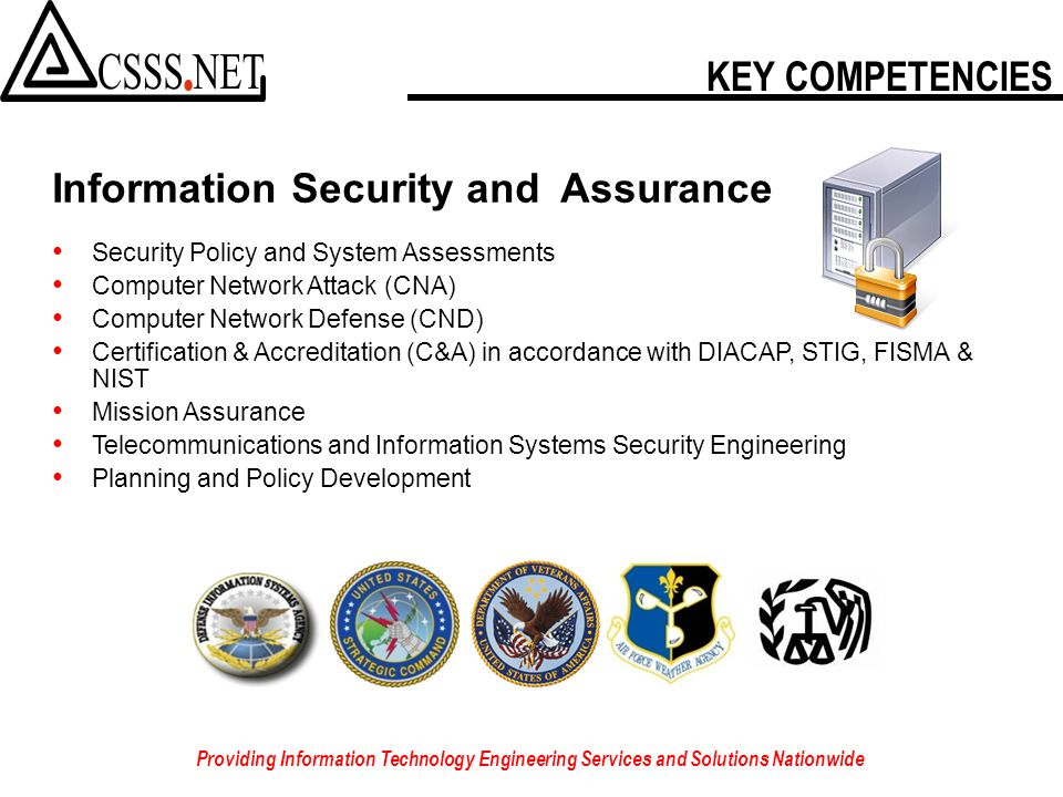KEY COMPETENCIES Providing Information Technology Engineering Services and Solutions Nationwide Information Security and Assurance Security Policy and System Assessments Computer Network Attack (CNA) Computer Network Defense (CND) Certification & Accreditation (C&A) in accordance with DIACAP, STIG, FISMA & NIST Mission Assurance Telecommunications and Information Systems Security Engineering Planning and Policy Development