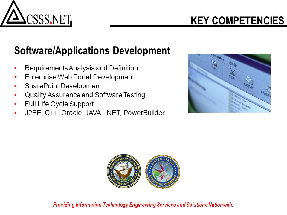 KEY COMPETENCIES Providing Information Technology Engineering Services and Solutions Nationwide Software/Applications Development Requirements Analysis and Definition Enterprise Web Portal Development SharePoint Development Quality Assurance and Software Testing Full Life Cycle Support J2EE, C++, Oracle JAVA,.NET, PowerBuilder