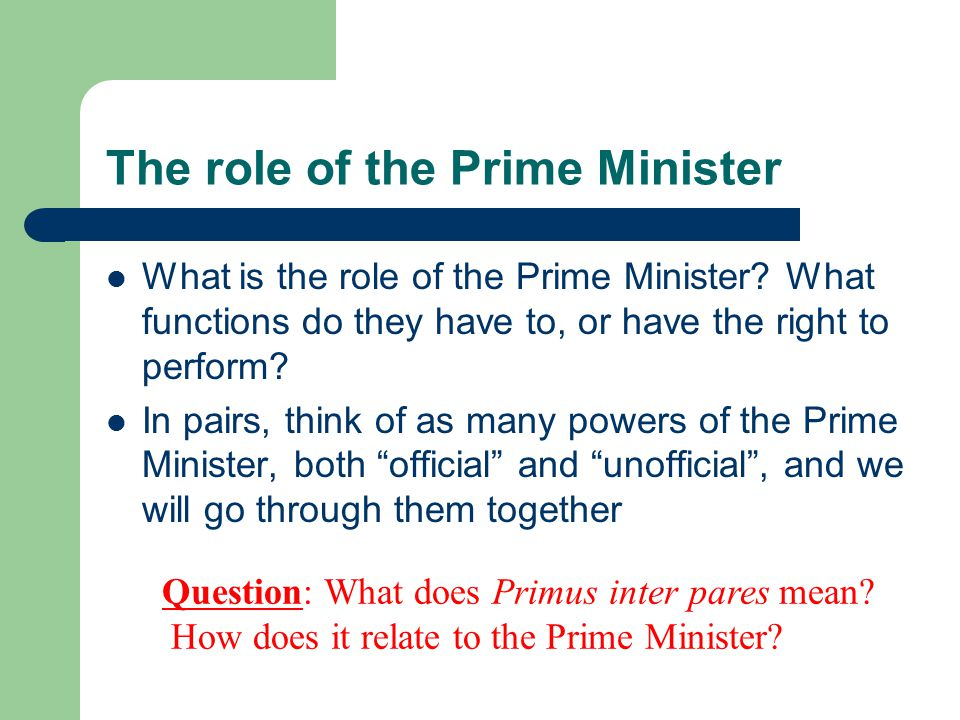 The role of the Prime Minister What is the role of the Prime Minister.