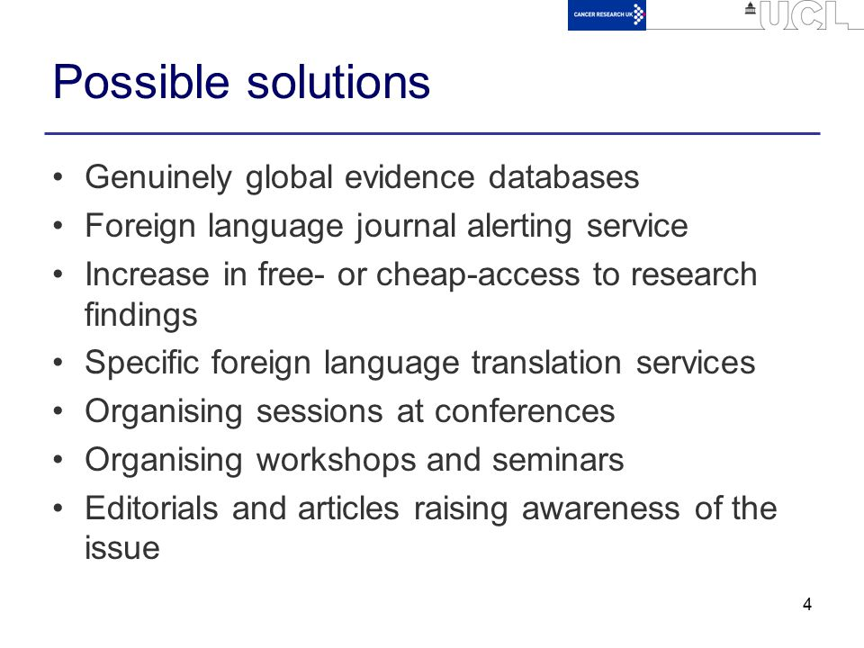 4 Possible solutions Genuinely global evidence databases Foreign language journal alerting service Increase in free- or cheap-access to research findi