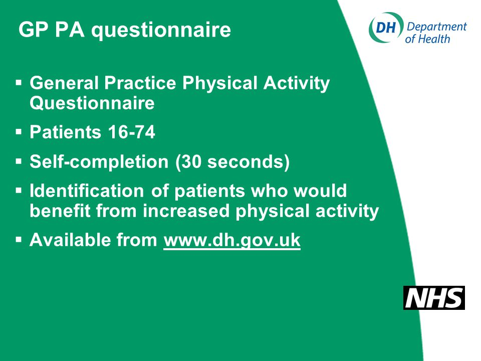 GP PA questionnaire  General Practice Physical Activity Questionnaire  Patients 16-74  Self-completion (30 seconds)  Identification of patients who would benefit from increased physical activity  Available from www.dh.gov.uk