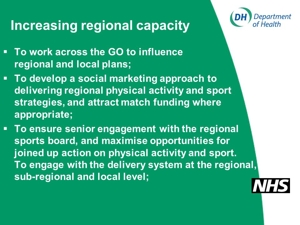 Increasing regional capacity  To work across the GO to influence regional and local plans;  To develop a social marketing approach to delivering regional physical activity and sport strategies, and attract match funding where appropriate;  To ensure senior engagement with the regional sports board, and maximise opportunities for joined up action on physical activity and sport.
