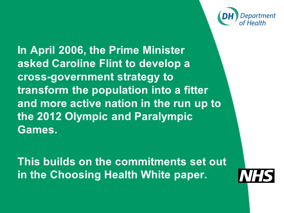 In April 2006, the Prime Minister asked Caroline Flint to develop a cross-government strategy to transform the population into a fitter and more active nation in the run up to the 2012 Olympic and Paralympic Games.