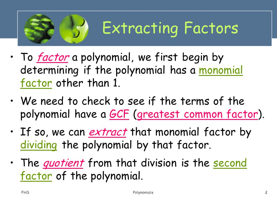 FHSPolynomials2 Extracting Factors To factor a polynomial, we first begin by determining if the polynomial has a monomial factor other than 1. We need