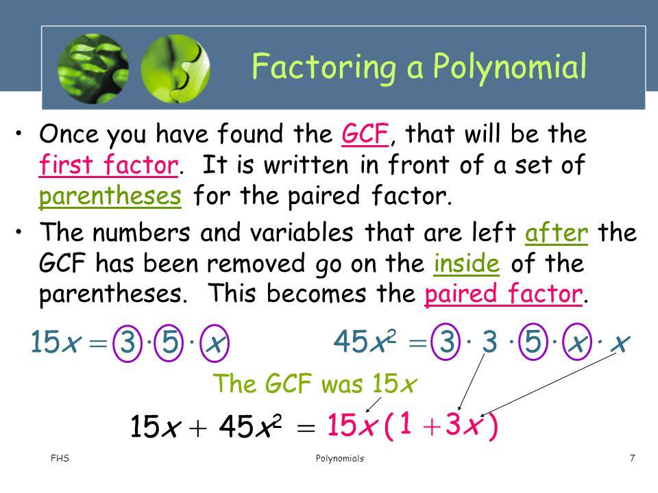 FHSPolynomials8 4n 4 = 2 · 2 · n · n · n · n 8n 2 = 2 · 2 · 2 · n · n Finding the GCF Let's try another example 6n 3 = 2 · 3 · n · n · n 4n 4 + 6n 3 – 8n 2 2n 2 ( + – ) GCF = 2 · n · n = 2n 2 4n 4 + 6n 3 – 8n 2 = 2n 2 3n 4