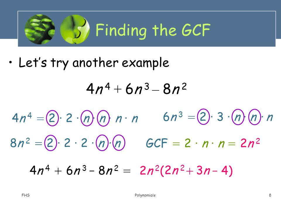 FHSPolynomials8 4n 4 = 2 · 2 · n · n · n · n 8n 2 = 2 · 2 · 2 · n · n Finding the GCF Let's try another example 6n 3 = 2 · 3 · n · n · n 4n 4 + 6n 3 –