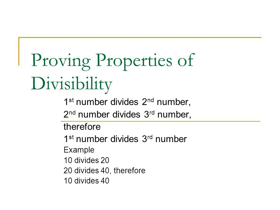 Proving Properties of Divisibility 1 st number divides 2 nd number, 2 nd number divides 3 rd number, therefore 1 st number divides 3 rd number Example 10 divides 20 20 divides 40, therefore 10 divides 40