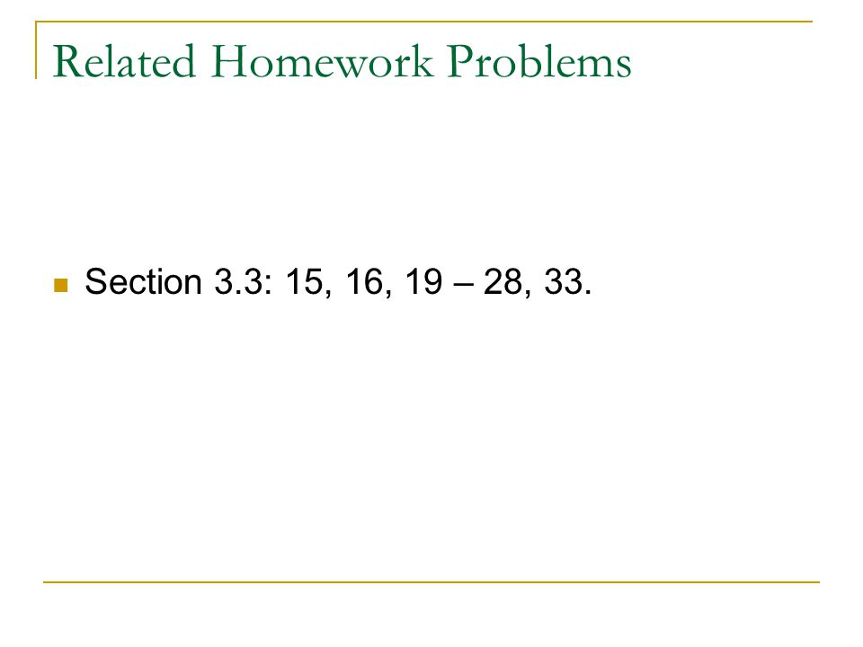 Related Homework Problems Section 3.3: 15, 16, 19 – 28, 33.