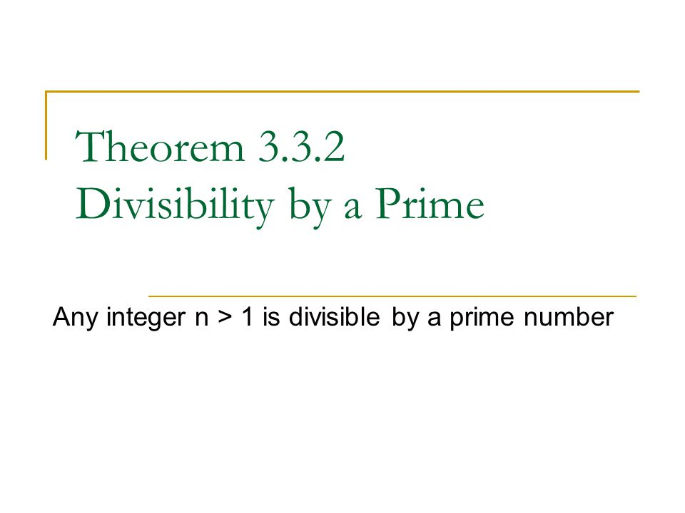 Theorem 3.3.2 Divisibility by a Prime Any integer n > 1 is divisible by a prime number