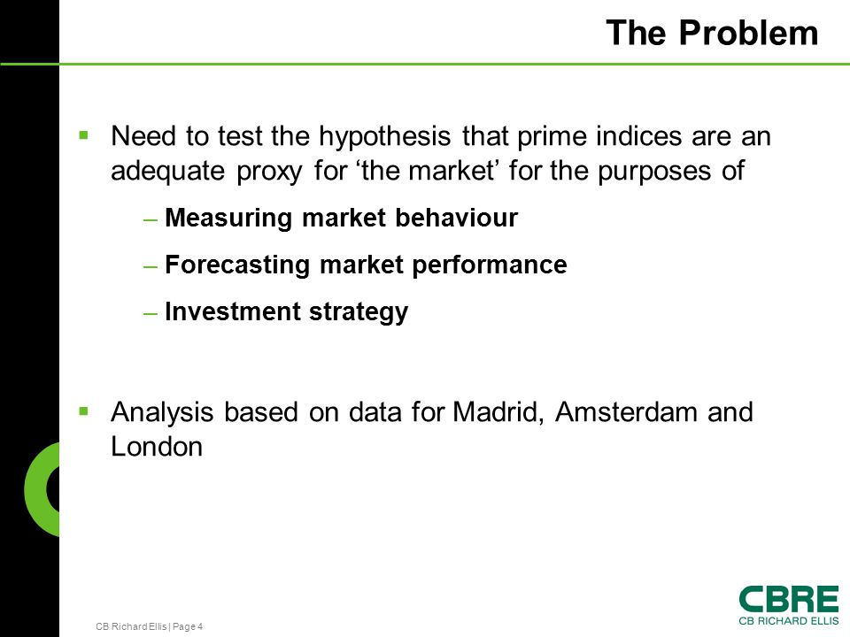 CB Richard Ellis | Page 4 The Problem  Need to test the hypothesis that prime indices are an adequate proxy for 'the market' for the purposes of – Measuring market behaviour – Forecasting market performance – Investment strategy  Analysis based on data for Madrid, Amsterdam and London