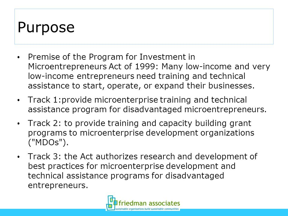 Purpose Premise of the Program for Investment in Microentrepreneurs Act of 1999: Many low-income and very low-income entrepreneurs need training and technical assistance to start, operate, or expand their businesses.