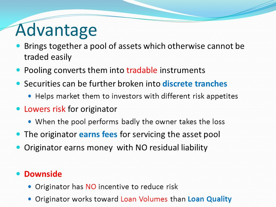 Advantage Brings together a pool of assets which otherwise cannot be traded easily Pooling converts them into tradable instruments Securities can be further broken into discrete tranches Helps market them to investors with different risk appetites Lowers risk for originator When the pool performs badly the owner takes the loss The originator earns fees for servicing the asset pool Originator earns money with NO residual liability Downside Originator has NO incentive to reduce risk Originator works toward Loan Volumes than Loan Quality