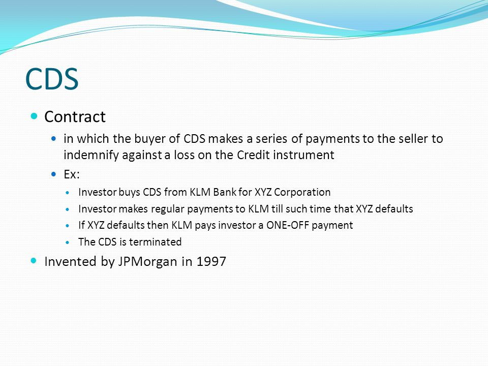 CDS Contract in which the buyer of CDS makes a series of payments to the seller to indemnify against a loss on the Credit instrument Ex: Investor buys CDS from KLM Bank for XYZ Corporation Investor makes regular payments to KLM till such time that XYZ defaults If XYZ defaults then KLM pays investor a ONE-OFF payment The CDS is terminated Invented by JPMorgan in 1997