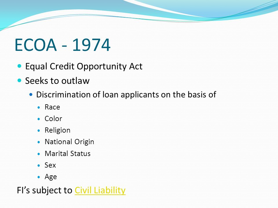 ECOA - 1974 Equal Credit Opportunity Act Seeks to outlaw Discrimination of loan applicants on the basis of Race Color Religion National Origin Marital Status Sex Age FI's subject to Civil LiabilityCivil Liability