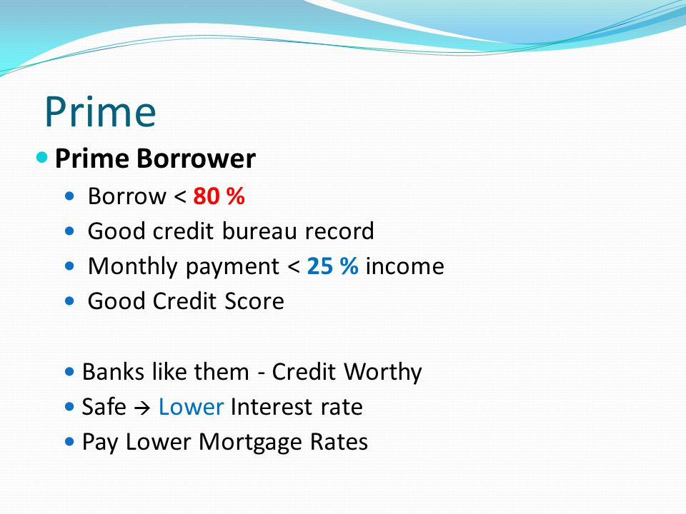 Prime Prime Borrower Borrow < 80 % Good credit bureau record Monthly payment < 25 % income Good Credit Score Banks like them - Credit Worthy Safe  Lower Interest rate Pay Lower Mortgage Rates