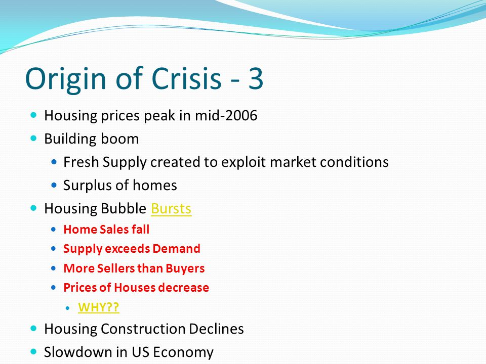 Origin of Crisis - 3 Housing prices peak in mid-2006 Building boom Fresh Supply created to exploit market conditions Surplus of homes Housing Bubble BurstsBursts Home Sales fall Supply exceeds Demand More Sellers than Buyers Prices of Houses decrease WHY .