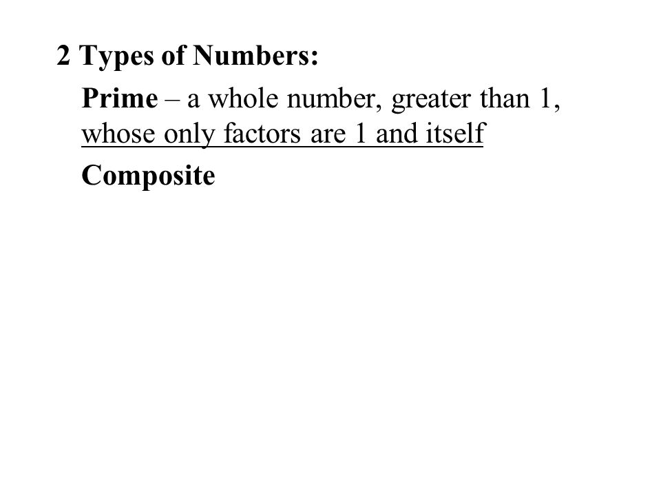 2 Types of Numbers: Prime – a whole number, greater than 1, whose only factors are 1 and itself Composite
