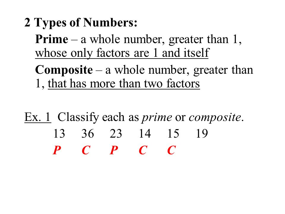 2 Types of Numbers: Prime – a whole number, greater than 1, whose only factors are 1 and itself Composite – a whole number, greater than 1, that has m