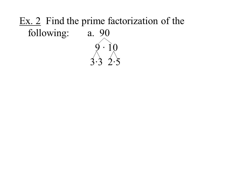 Ex. 2 Find the prime factorization of the following:a. 90 9 · 10 3·3 2·5