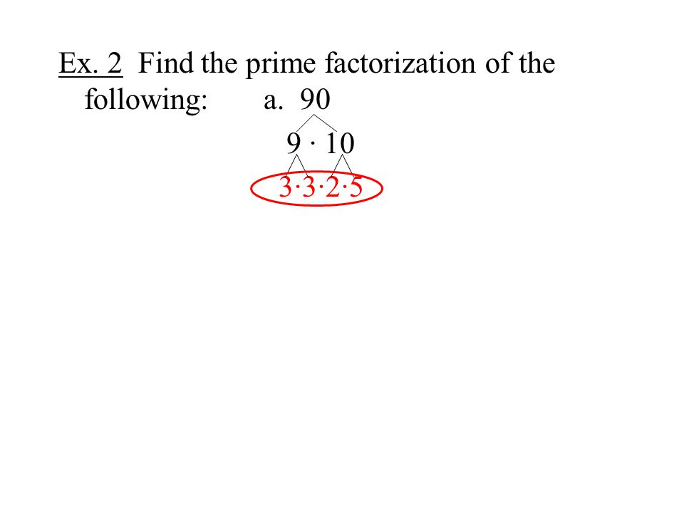 Ex. 2 Find the prime factorization of the following:a. 90 9 · 10 3·3·2·5