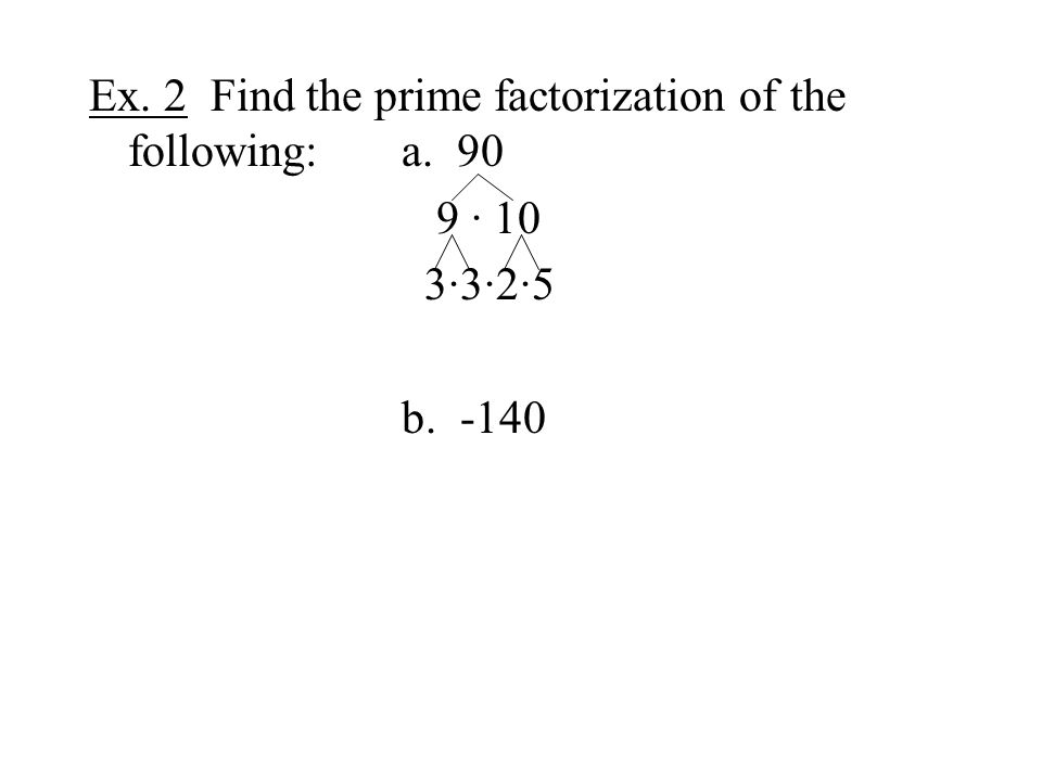 Ex. 2 Find the prime factorization of the following:a. 90 9 · 10 3·3·2·5 b. -140