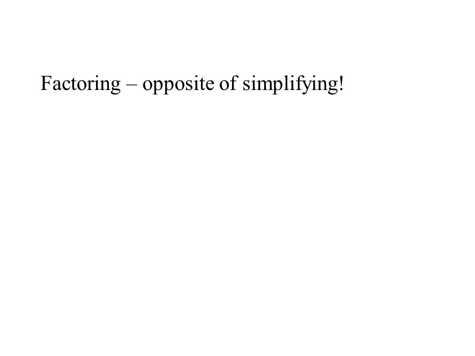 Factoring – opposite of simplifying!