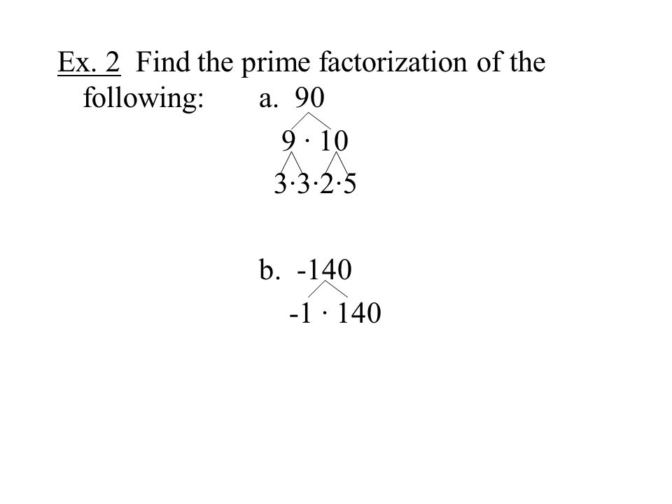Ex. 2 Find the prime factorization of the following:a. 90 9 · 10 3·3·2·5 b. -140 -1 · 140