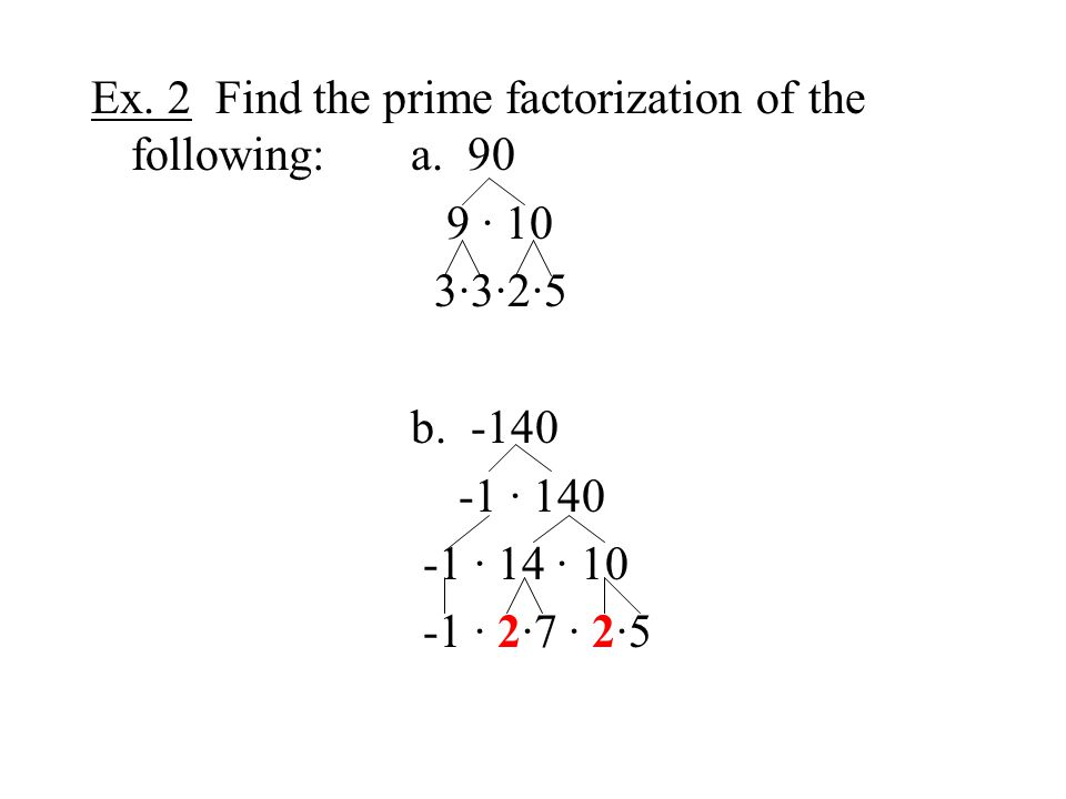 Ex. 2 Find the prime factorization of the following:a. 90 9 · 10 3·3·2·5 b. -140 -1 · 140 -1 · 14 · 10 -1 · 2·7 · 2·5