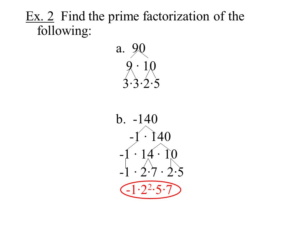 Ex. 2 Find the prime factorization of the following: a. 90 9 · 10 3·3·2·5 b. -140 -1 · 140 -1 · 14 · 10 -1 · 2·7 · 2·5 -1·2 2 ·5·7