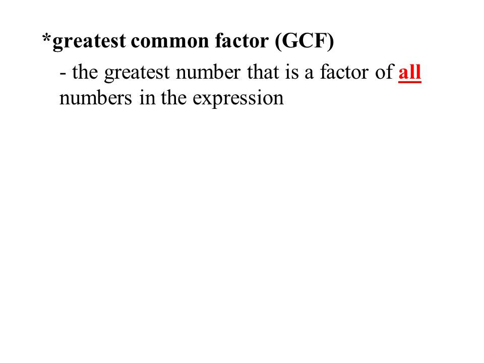 *greatest common factor (GCF) - the greatest number that is a factor of all numbers in the expression