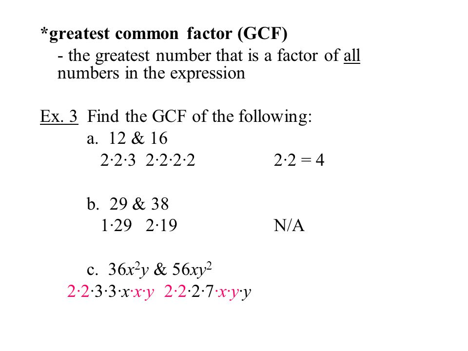 *greatest common factor (GCF) - the greatest number that is a factor of all numbers in the expression Ex. 3 Find the GCF of the following: a. 12 & 16